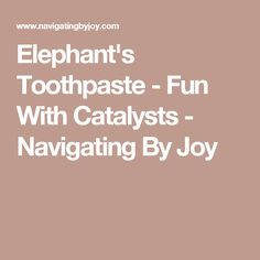 Elephant's Toothpaste - Fun With Catalysts - Navigating By Joy