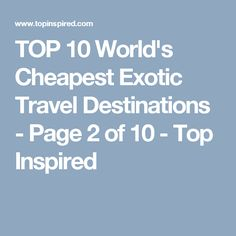 TOP 10 World's Cheapest Exotic Travel Destinations - Page 2 of 10 - Top Inspired