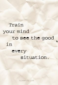 Train your mind to see the good    Via: Kismetry #quotes