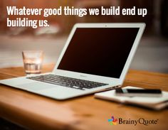 Whatever good things we build end up building us. /