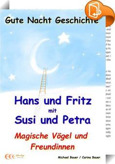"""Gute-Nacht-Geschichte: Hans und Fritz mit Susi und Petra - Magische Vögel und Freundinnen    ::  Für Kinder:  """"Warum in die Ferne schweifen, denn das Gute liegt so nah. Lerne nur das Glück ergreifen, denn das Glück ist immer da."""" In diesem Abenteuer stellen Hans und Fritz fest, dass neue gute Freundinnen gar nicht weit von ihnen entfernt wohnen...! - Wenn man sich neugierig, aber achtsam von einem guten Gefühl leiten lässt, können wunderbare Dinge geschehen…  Für Eltern:  In dieser Ges..."""