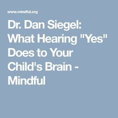 "Dan Siegel: What Hearing ""Yes"" Does to Your Child's Brain - Mindful Yes, Your Child, New Books, Brain, Encouragement, Parenting, Mindfulness, Author, Children"