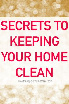 Secrets to Keeping Your Home Clean- easy changes you can make to get more organized and reduce clutter