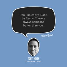 Don't be cocky. Don't be flashy. There's always someone better than you.  - Tony Hsieh