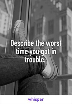 Describe the worst time you got in trouble.