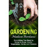 Free Kindle Book -  Gardening: Everything You Need To Know To Grow, Fruits, Vegetables, Herbs, And Flowers