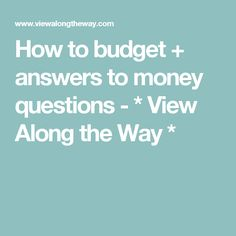How to budget + answers to money questions - * View Along the Way *