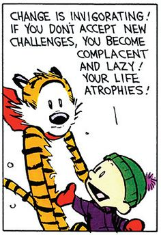 "Calvin and Hobbes QUOTE OF THE DAY (DA): ""Change is invigorating! If you don't accept new challenges, you become complacent and lazy! Your life atrophies! New experiences lead to new questions and new solutions! Change forces us to experiment and adapt! That's how we learn and grow!"" -- Calvin/Bill Watterson"