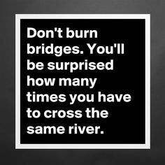 Don't burn bridges. You'll be surprised how many times you have to cross the same river. Matte White Poster Print Statement Custom