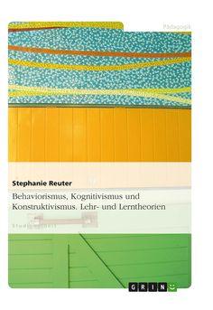 Behaviorismus, Kognitivismus und Konstruktivismus. Lehr- und Lerntheorien. GRIN: http://grin.to/jy353 Amazon: http://grin.to/Bg0jj