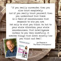 """""""If you really trust yourself, then you understand that there is a field of consciousness that responds to who you are"""". Dr. Joe Dispenza in 'The Power of Acceptance'."""