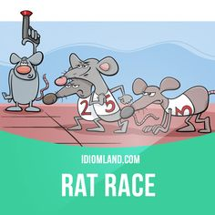 Rat race is a way of ​life in ​modern ​society, in which ​people ​compete with each other for ​power and ​money. Example: Sally is sick of the rat race. She's going to quit her job in London and move to a quiet village.