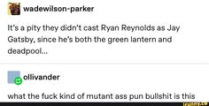 I wadewilson-parker It's a pity they didn't cast Ryan Reynolds as Jay Gatsby, since he's both the green lantern and deadpool. what the fuck kind of mutant ass pun bullshit is this - iFunny :) Deadpool Quotes, Deadpool Funny, Deadpool Movie, Classic Literature, Classic Books, Ryan Reynolds Tweets, Ryan Reynolds Deadpool, My Tumblr, Bullshit