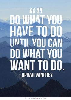 Do what you have to do until you can do what you want to do. #Inspiration #Oprah…