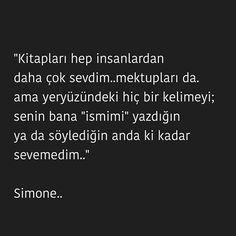 Kitapları hep insanlardan daha çok sevdim..mektupları da. ama yeryüzündeki hiç bir kelimeyi; senin bana 'ismimi' yazdığın yada söylediğin anda ki kadar sevemedim..   - Simone..  #sözler #anlamlısözler #güzelsözler #manalısözler #özlüsözler #alıntı #alıntılar #alıntıdır #alıntısözler