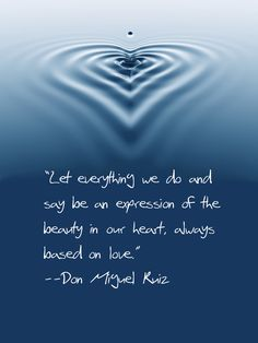 Let everything be an expression of the beauty in our heart, base on love ~ Don Miguel Ruiz