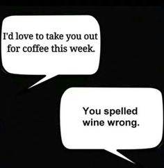 """You spelled wine wrong."" via FB 
