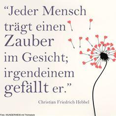 Jeder Mensch trägt einen Zauber im Gesicht; irgendeinem gefällt er. - Christian Friedrich Hebbel