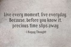 Live every moment, live everyday. Because, before you know it, precious time slips away