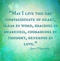 May I live this day compassionate of heart, clear in word, gracious in awareness, courageous in thought, generous in love. ~John O'Donohue~