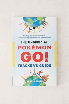 The Unofficial Pokemon GO Tracker's Guide: Finding The Rarest Pokemon And Strangest PokeStops On The Planet By Adam M. Clare