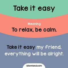 Idiom of the day: Take it easy. -         Repinned by Chesapeake College Adult Ed. We offer free classes on the Eastern Shore of MD to help you earn your GED - H.S. Diploma or Learn English (ESL) .   For GED classes contact Danielle Thomas 410-829-6043 dthomas@chesapeke.edu  For ESL classes contact Karen Luceti - 410-443-1163  Kluceti@chesapeake.edu .  www.chesapeake.edu