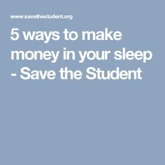 5 ways to make money in your sleep - Save the Student