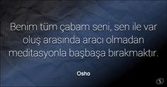 Özlü Sözler | Osho Sözleri | Benim tüm çabam seni, sen ile var oluş arasında aracı olmadan meditasyonla başbaşa bırakmaktır.