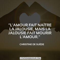 """""""L'amour fait naître la jalousie, mais la jalousie fait mourir l'amour."""" Christine de Suède"""