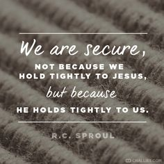 """""""We are secure, not because we hold tightly to Jesus, but because He holds tightly to us."""" (R.C. Sproul)"""