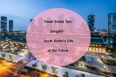Travel Korea Tips : Songdo! South Korea's City of the Future (Incheon Tour)