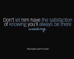 don't let him have the satisfaction knowing you'll always be there waiting or he will take advantage of it
