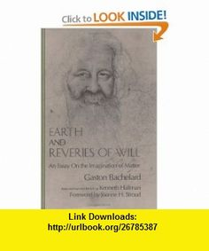 Earth and Reveries of Will An Essay on the Imagination of Matter (Bachelard Translation Series) (Bachelard Translations Series) (9780911005295) Gaston Bachelard, Kenneth Haltman , ISBN-10: 0911005293  , ISBN-13: 978-0911005295 ,  , tutorials , pdf , ebook , torrent , downloads , rapidshare , filesonic , hotfile , megaupload , fileserve