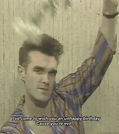 """I've come to wish you an unhappy birthday because you're evil."" The 18 Most Uplifting #Morrissey Lyrics"