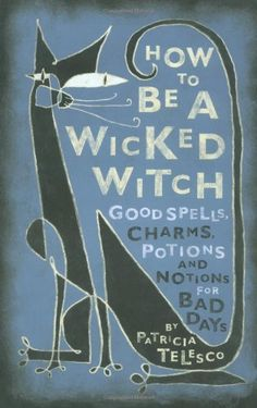 How to Be a Wicked Witch: Good Spells, Charms, Potions and Notions for Bad Days.