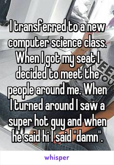 "I transferred to a new computer science class. When I got my seat I decided to meet the people around me. When I turned around I saw a super hot guy and when he said hi I said ""damn""."