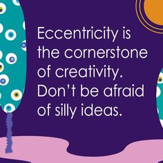 Eccentricity is the cornerstone of creativity. Don't be afraid of silly ideas.