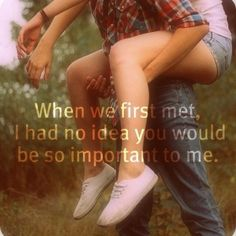 When we met I didn't know out would be so important to me.