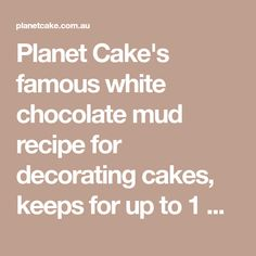 Planet Cake's famous white chocolate mud recipe for decorating cakes, keeps for up to 1 week and freezes well!