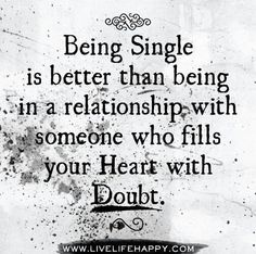 Being aingle is better than being in a relationship with someone who fills your heart with doubt. ..