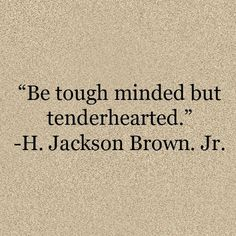 """Be tough minded but tenderhearted"" -H.Jackson Brown Jr"