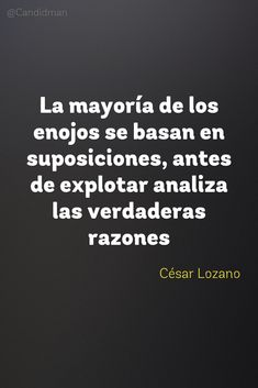 La mayoría de los enojos se basan en suposiciones antes de explotar analiza las verdaderas razones.  César Lozano  @Candidman     #Frases Frases Celebres Candidman César Lozano Reflexión @candidman