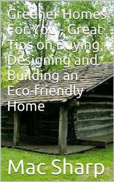 Greener Homes For You - Great Tips on Buying, Designing and Building an Eco-friendly Home by Mac Sharp, http://www.amazon.com/dp/B00HBGFEDE/ref=cm_sw_r_pi_dp_gMFXsb09Q58M8