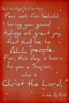 """And the Angel said to them Fear not; for behold, I bring you good tidings of great joy, that shall be to All people.  For, this day, is born to you a Savior, who is Christ the Lord,""  ~ Luke 2:10-11"