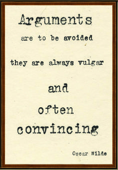 """Oscar Wilde. """"Arguments are to be avoided. They are always vulgar and often convincing."""""""