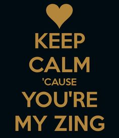 You're my Zing I love you!