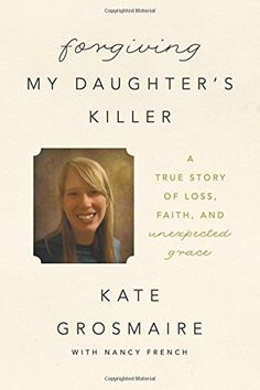 Forgiving My Daughter's Killer: A True Story of Loss, Faith, and Unexpected Grace by Kate Grosmaire