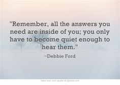 Remember, all the answers you need are inside of you; you only have to become quiet enough to hear them.