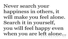 You have to learn to be happy with yourself before you can be happy with someone else. The key is knowing who you are.