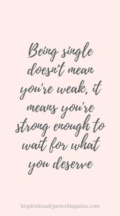 """""""Being single doesn't mean you're weak, it means you're strong enough to wait for what you deserve."""""""